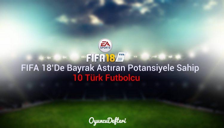FIFA 18'de Bayrak Astıran Potansiyele Sahip 10 Türk Futbolcu